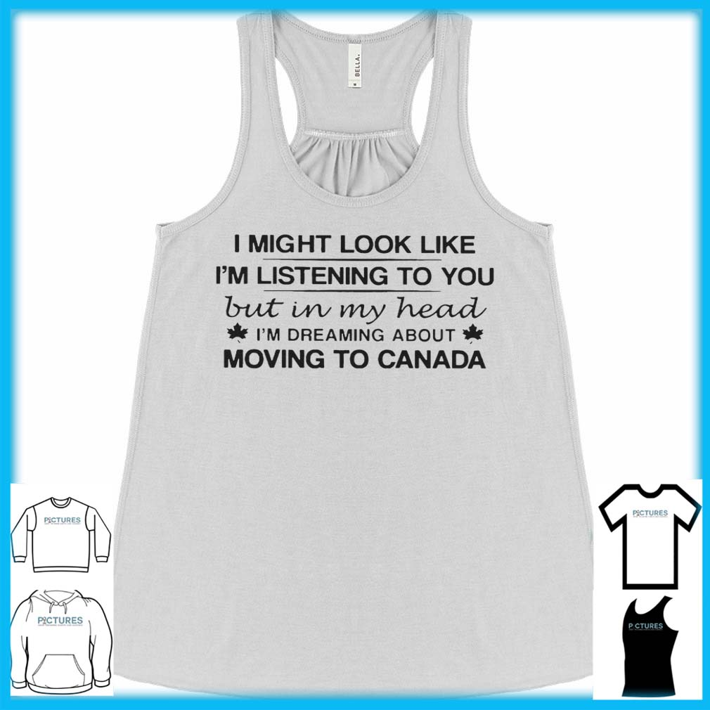 I Might Look Like I'm Listening To You But In My Head I'm Dreaming About Moving To Canada Flowy Tank