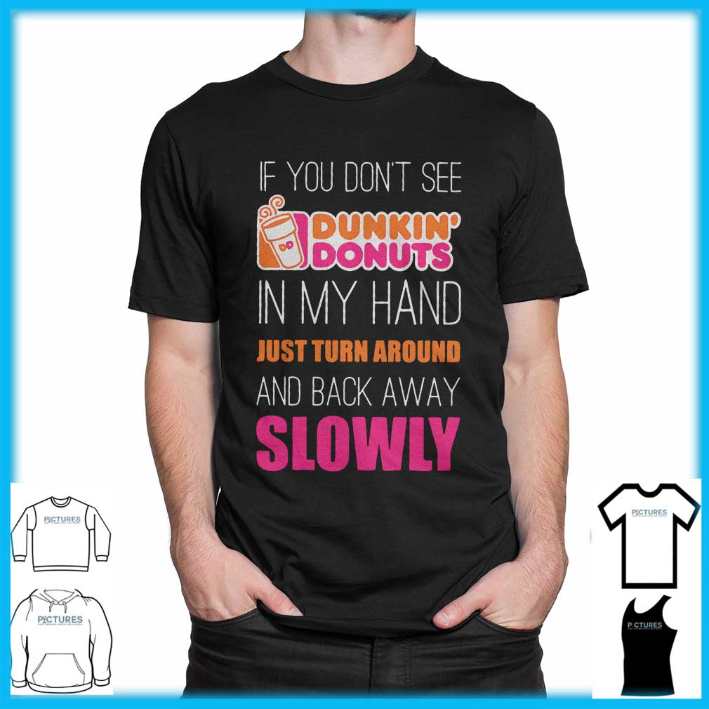 If You Don't See Dunkin' Donuts In My Hand shirt