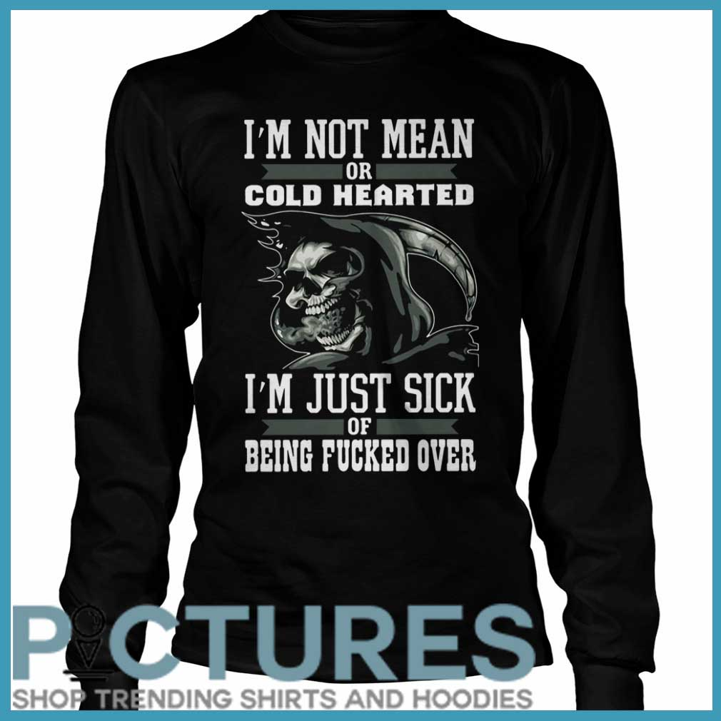I'm Not Mean Or Cold Hearted I'm Just Sick Of Being Fucked Over Long sleeve