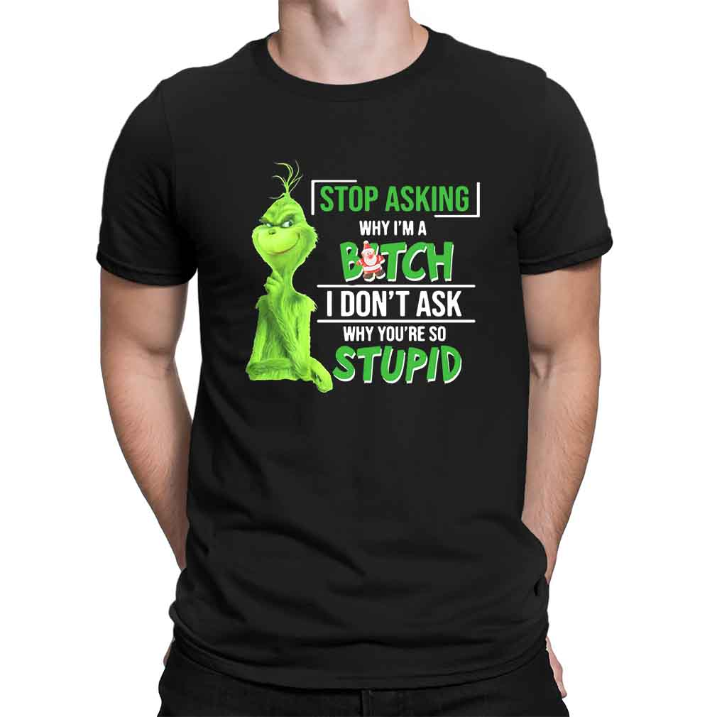 Grinch stop asking why I'm a bitch I don't ask why you're so stupid shirt
