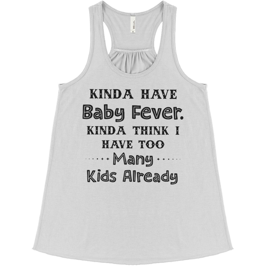 Kinda have baby fever kinda think I have too many kids already flowy tank
