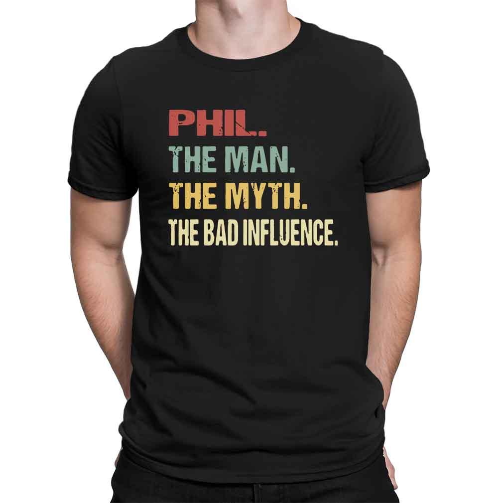 Phil the man the myth the bad influence shirt