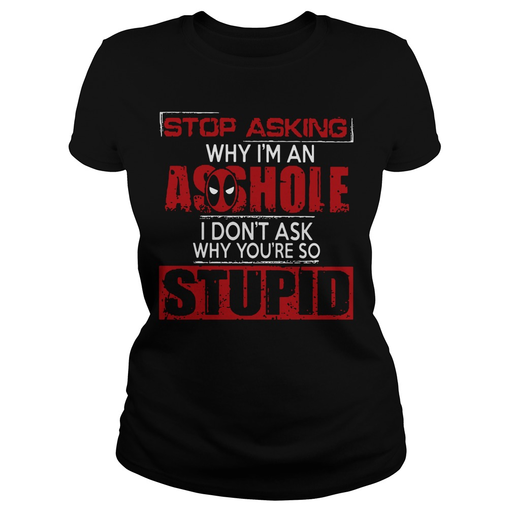 Stop asking why I'm an asshole I don't ask why you're so stupid ladies tee