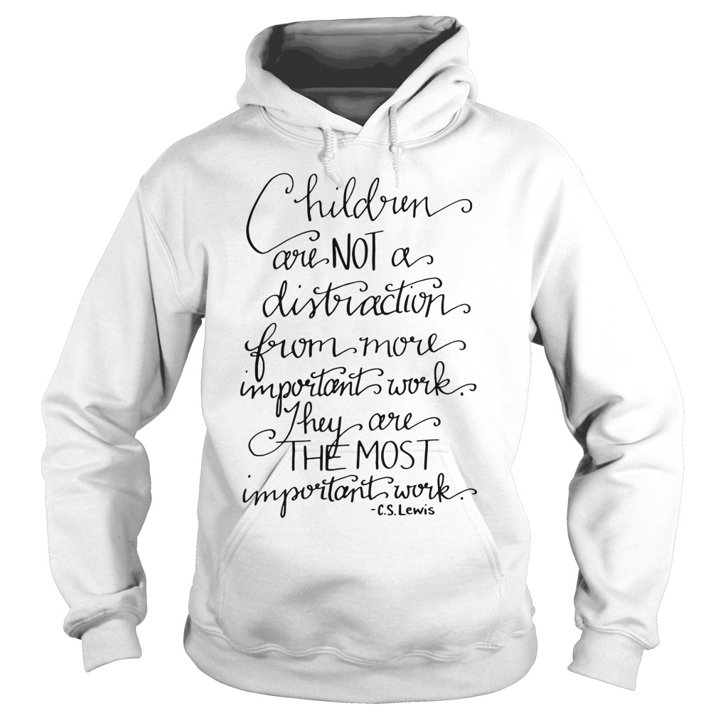 Children are not a distraction from more important work they are the most important hoodie