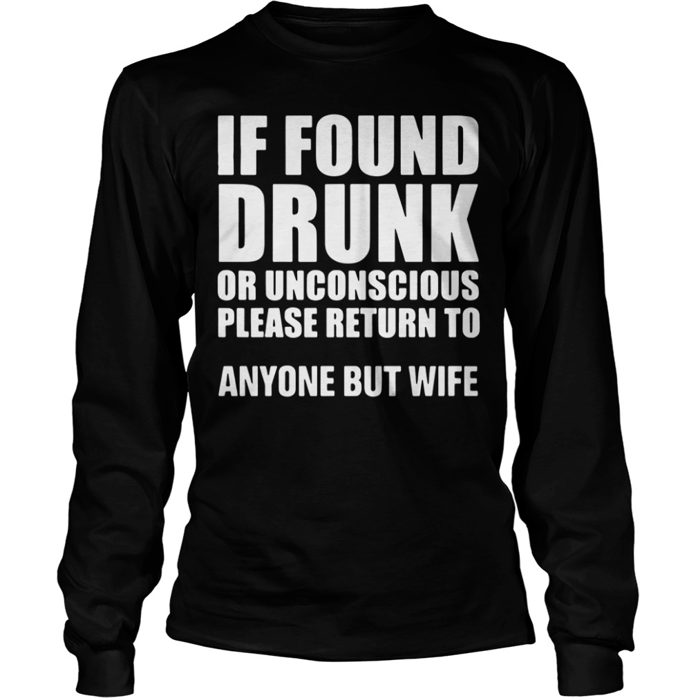 If found drunk or unconscious please return to anyone but wife long sleeve