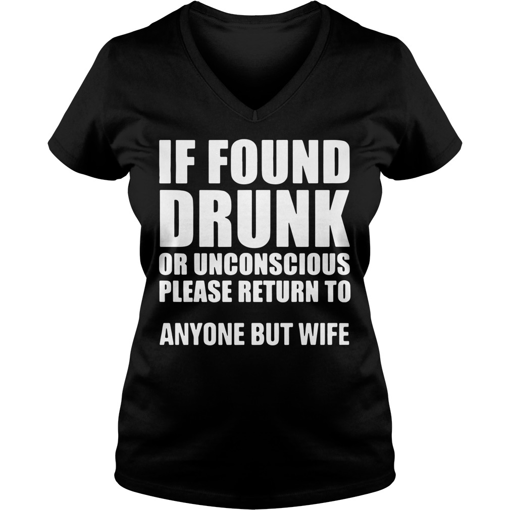 If found drunk or unconscious please return to anyone but wife v-neck