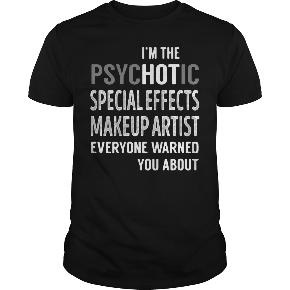 I'm the psychotic special effects makeup artist everyone warned you about guys tee