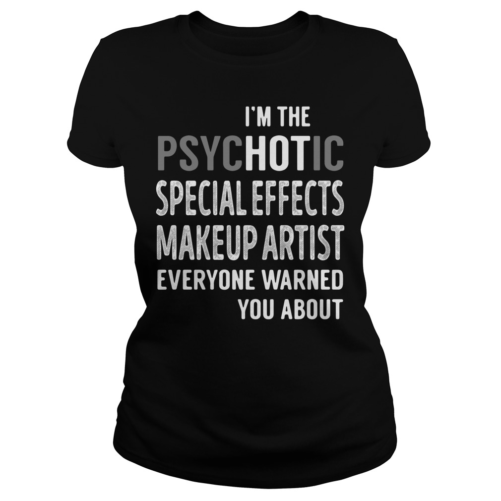 I'm the psychotic special effects makeup artist everyone warned you about ladies tee