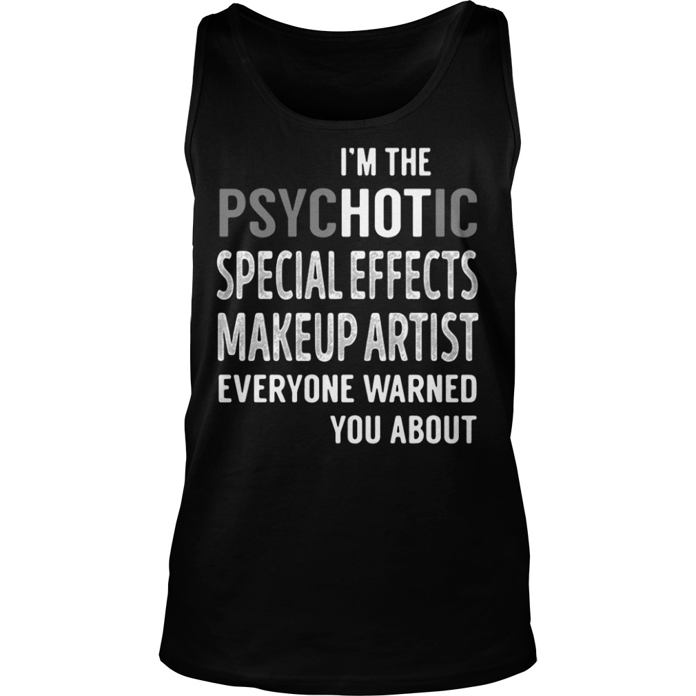 I'm the psychotic special effects makeup artist everyone warned you about tank top
