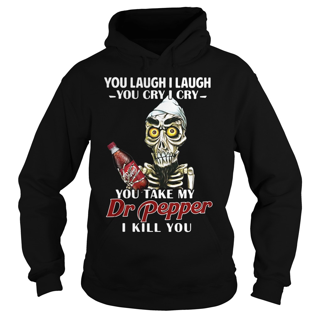 You laugh I laugh you cry I cry you take my Dr Pepper I kill you hoodie