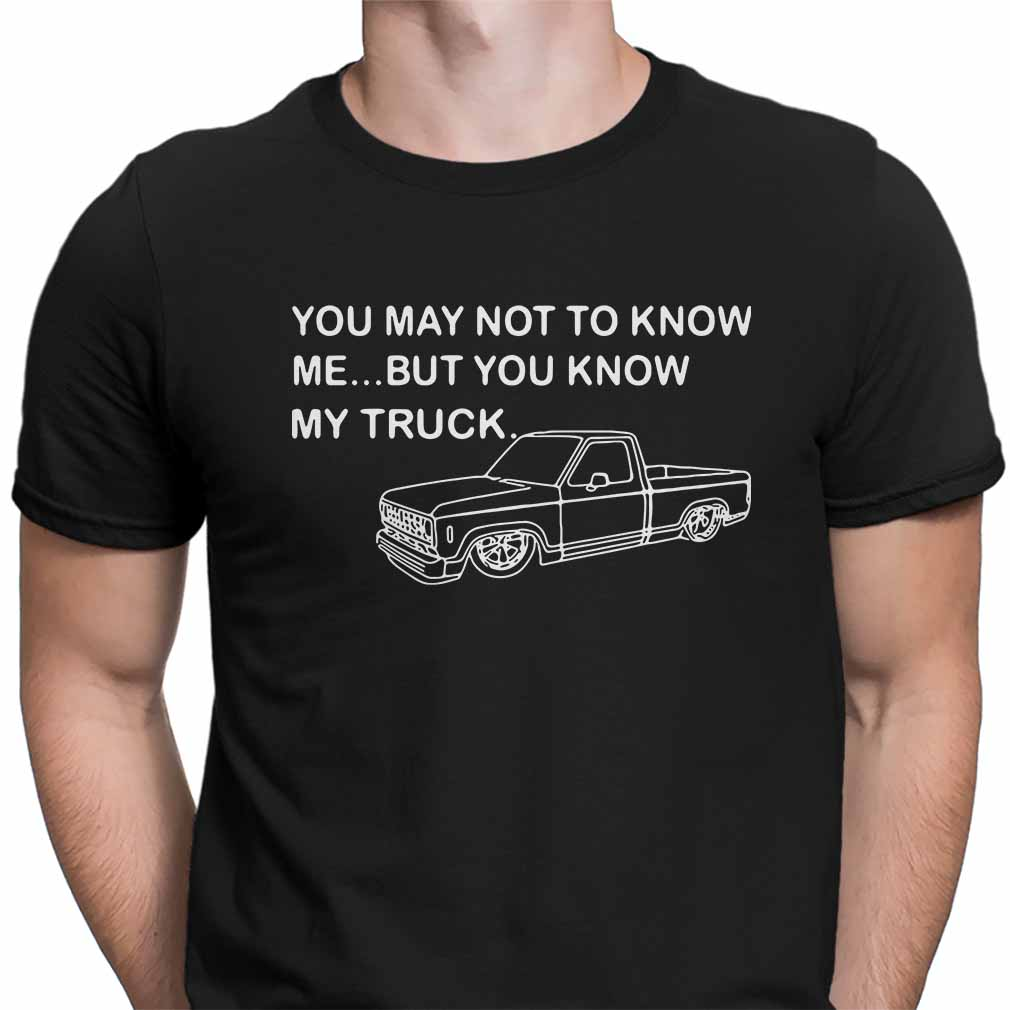 You may not to know me but you know my truck shirt