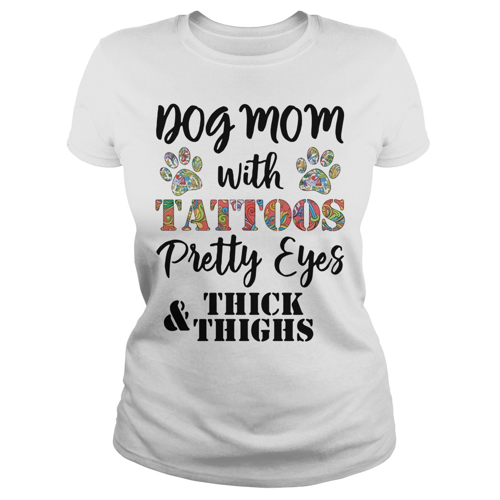Dog mom with tattoos pretty eyes thick and thighs ladies tee
