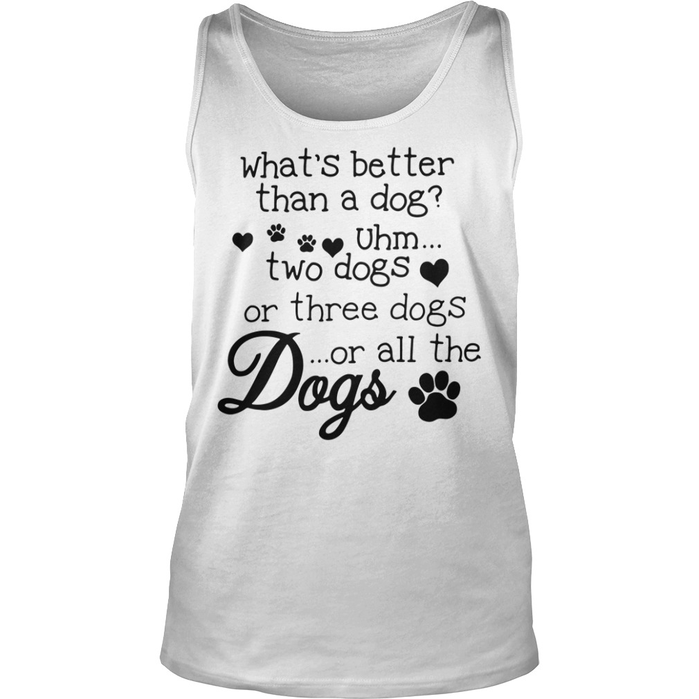What's better than a dog Uhm two dogs or three dogs or all the dogs tank top