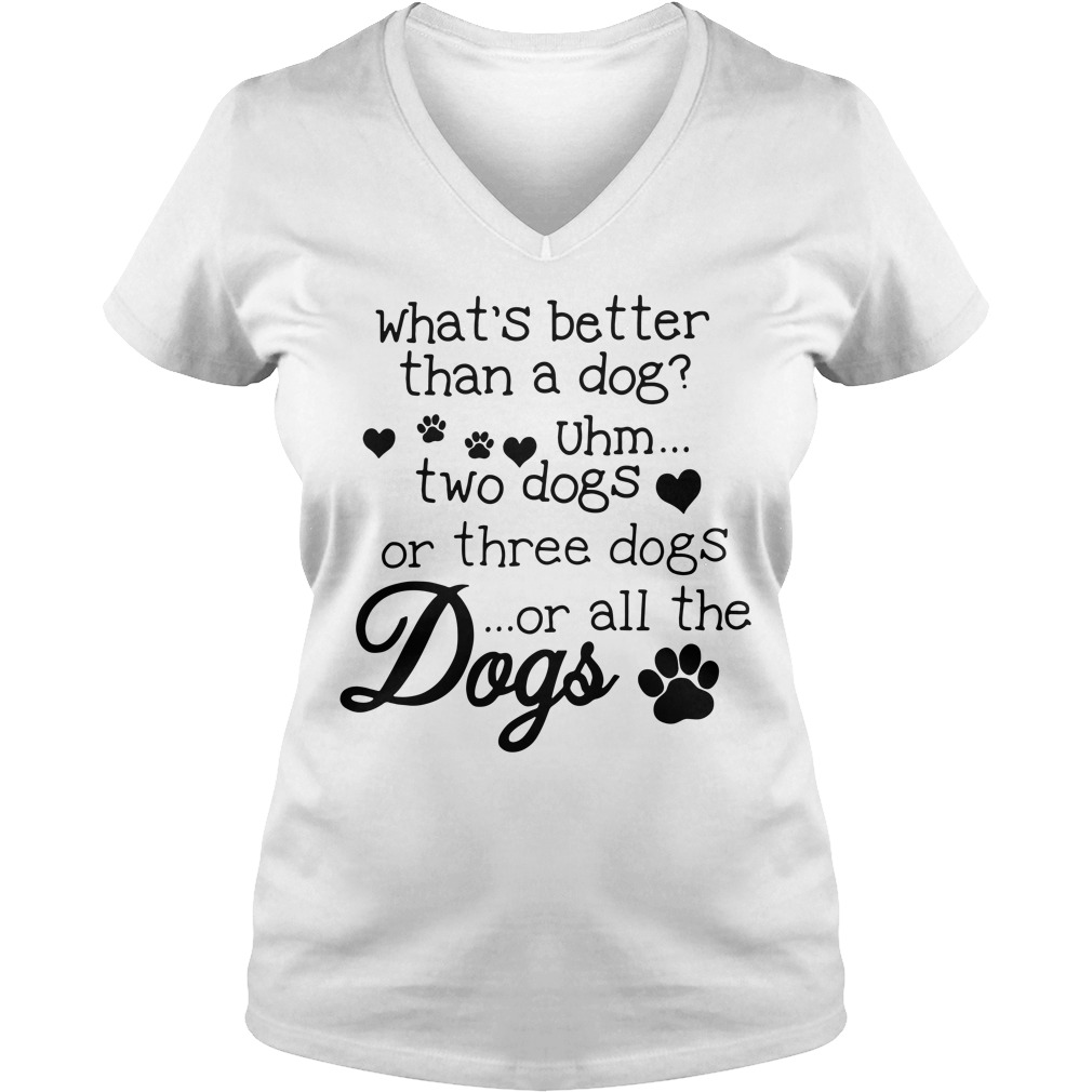 What's better than a dog Uhm two dogs or three dogs or all the dogs v-neck