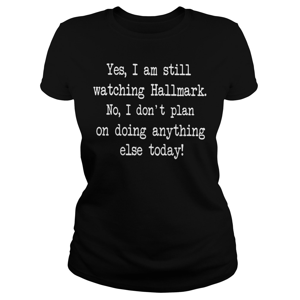 Yes I am still watching Hallmark No I don't plan on doing anything else today ladies tee