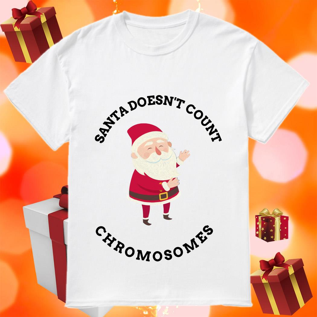 Santa Doesn't Count Chromosomes shirt