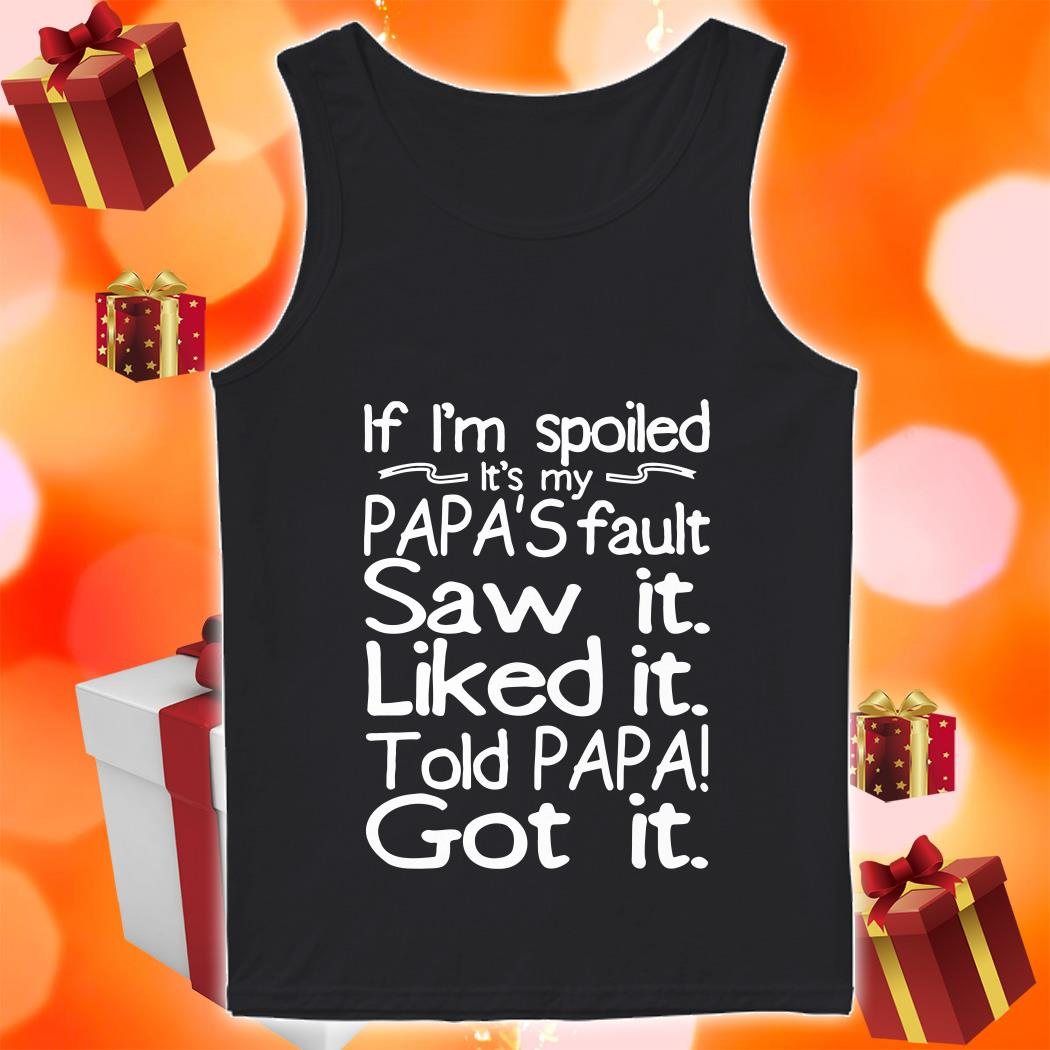 If I'm spoiled Papa's fault Saw it Liked it Told Papa Got it tank top