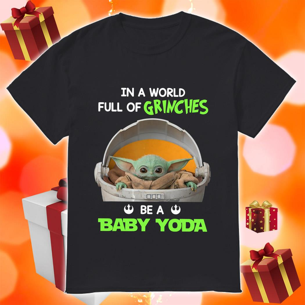 In a world full of Grinches be a baby Yoda shirt