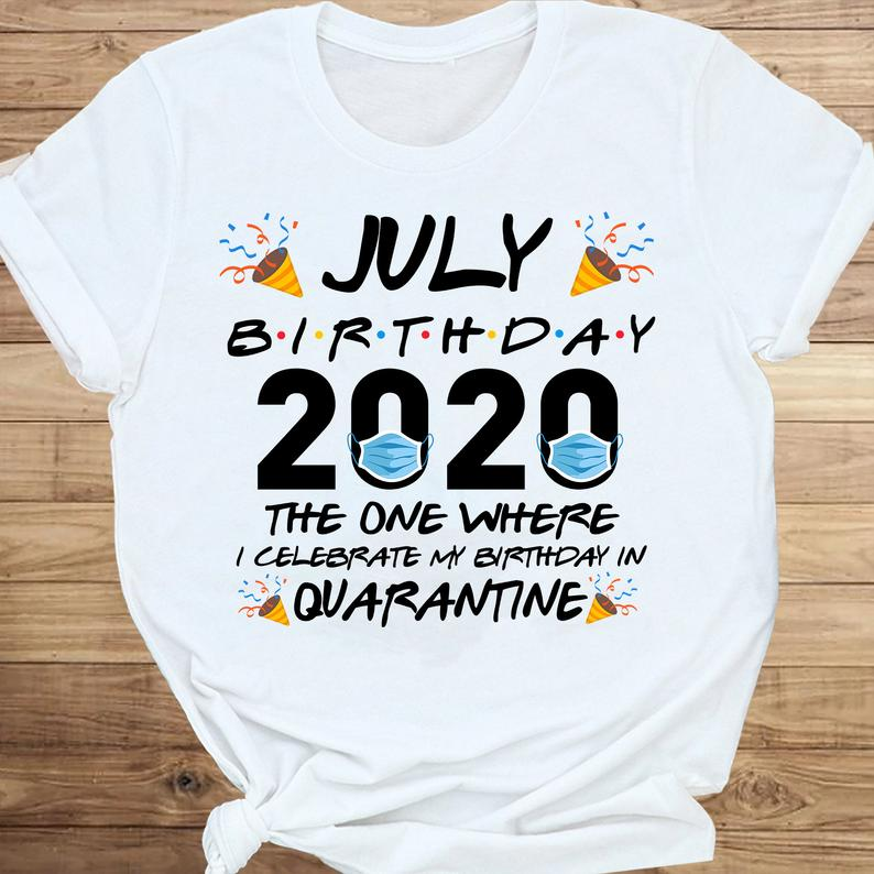 July Birthday 2020 The One Where I Celebrate My Birthday In Quarantine T-shirt Social Distancing Gift Shirt 6 Picturestees Clothing - T Shirt Printing on Demand